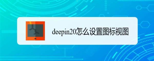 deepin20深度系统如何设置视图图标的排列方式