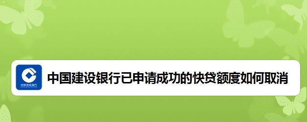 中国建设银行快贷额度取消方法